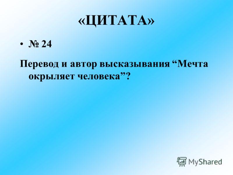 «ЦИТАТА» 24 Перевод и автор высказывания Мечта окрыляет человека?