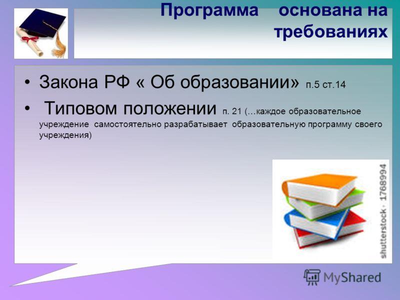 Программа основана на требованиях Закона РФ « Об образовании» п.5 ст.14 Типовом положении п. 21 (…каждое образовательное учреждение самостоятельно разрабатывает образовательную программу своего учреждения)