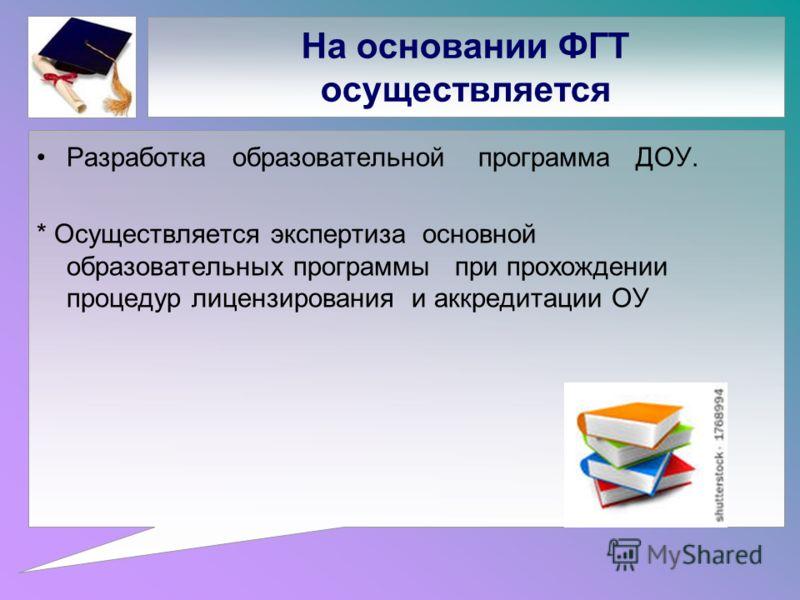 На основании ФГТ осуществляется Разработка образовательной программа ДОУ. * Осуществляется экспертиза основной образовательных программы при прохождении процедур лицензирования и аккредитации ОУ