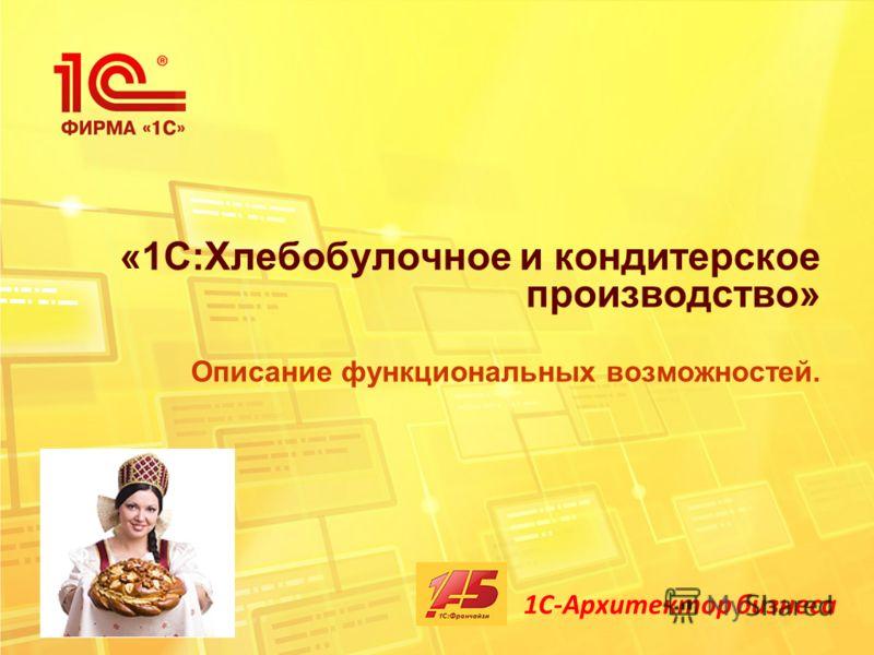 «1С:Хлебобулочное и кондитерское производство» Описание функциональных возможностей. 1С-Архитектор бизнеса