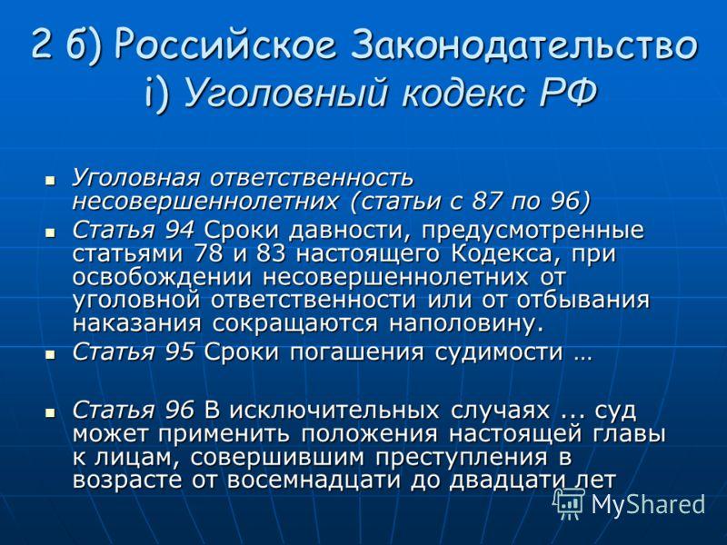 2 б) Российское Законодательство i) Уголовный кодекс РФ Уголовная ответственность несовершеннолетних (статьи с 87 по 96) Уголовная ответственность несовершеннолетних (статьи с 87 по 96) Статья 94 Сроки давности, предусмотренные статьями 78 и 83 насто