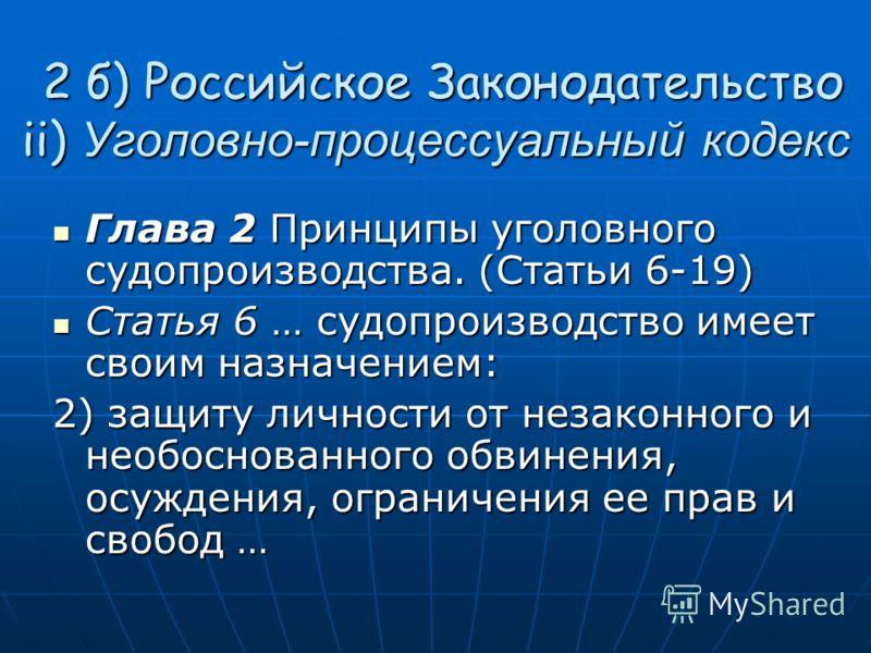 2 б) Российское Законодательство ii) Уголовно-процессуальный кодекс 2 б) Российское Законодательство ii) Уголовно-процессуальный кодекс Глава 2 Принципы уголовного судопроизводства. (Статьи 6-19) Глава 2 Принципы уголовного судопроизводства. (Статьи