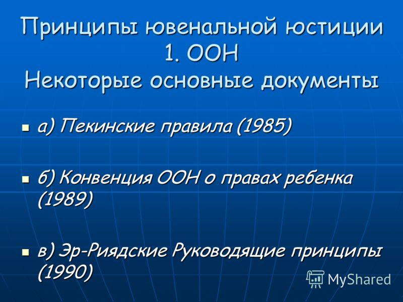 Принципы ювенальной юстиции 1. ООН Некоторые основные документы a) Пекинские правила (1985) a) Пекинские правила (1985) б) Конвенция ООН о правах ребенка (1989) б) Конвенция ООН о правах ребенка (1989) в) Эр-Риядские Руководящие принципы (1990) в) Эр