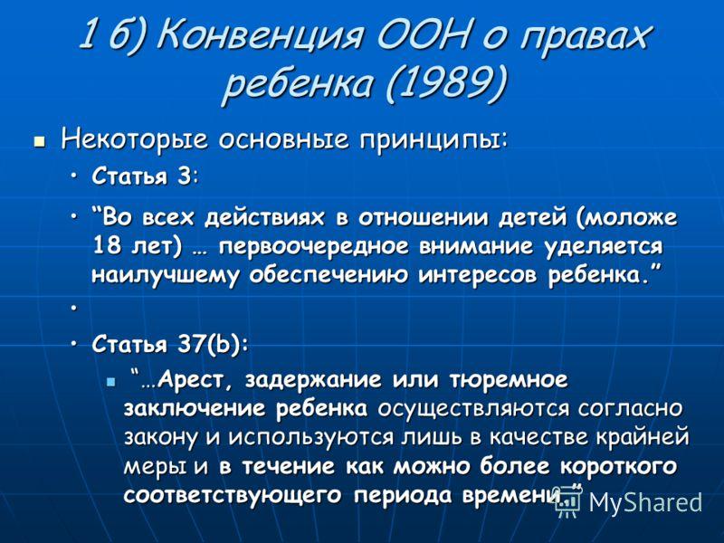 1 б) Конвенция ООН о правах ребенка (1989) Некоторые основные принципы: Некоторые основные принципы: Статья 3:Статья 3: Во всех действиях в отношении детей (моложе 18 лет) … первоочередное внимание уделяется наилучшему обеспечению интересов ребенка.В