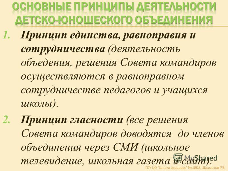 1.Принцип единства, равноправия и сотрудничества (деятельность объедения, решения Совета командиров осуществляются в равноправном сотрудничестве педагогов и учащихся школы). 2.Принцип гласности (все решения Совета командиров доводятся до членов объед