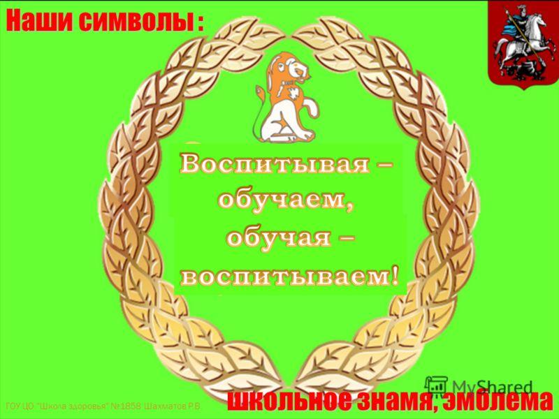 Наши символы : школьное знамя, эмблема ГОУ ЦО Школа здоровья 1858 Шахматов Р.В.