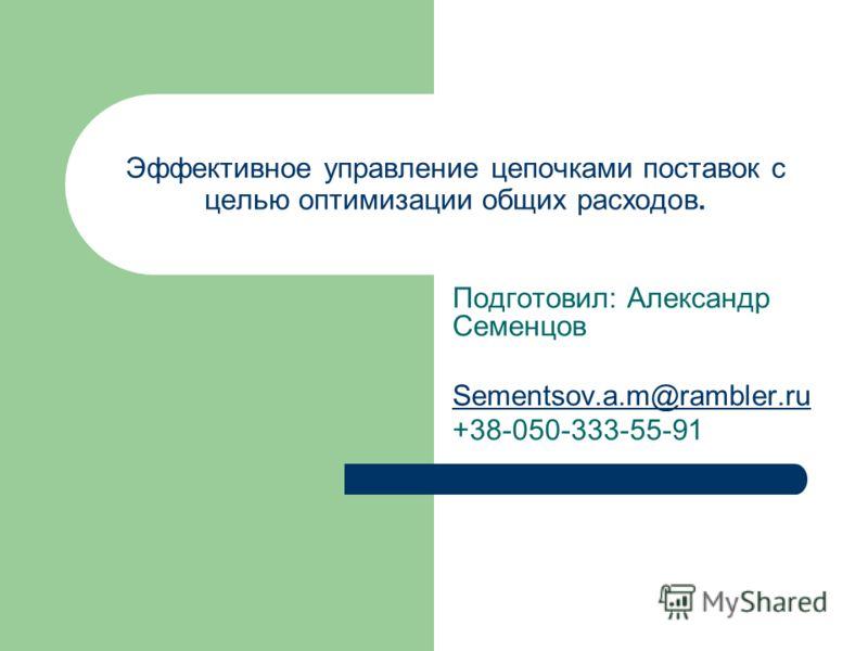 Эффективное управление цепочками поставок с целью оптимизации общих расходов. Подготовил: Александр Семенцов Sementsov.a.m@rambler.ru +38-050-333-55-91