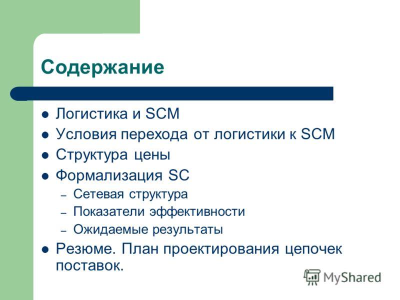 Содержание Логистика и SCM Условия перехода от логистики к SCM Структура цены Формализация SC – Сетевая структура – Показатели эффективности – Ожидаемые результаты Резюме. План проектирования цепочек поставок.