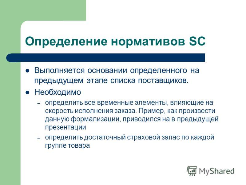 Определение нормативов SC Выполняется основании определенного на предыдущем этапе списка поставщиков. Необходимо – определить все временные элементы, влияющие на скорость исполнения заказа. Пример, как произвести данную формализации, приводился на в