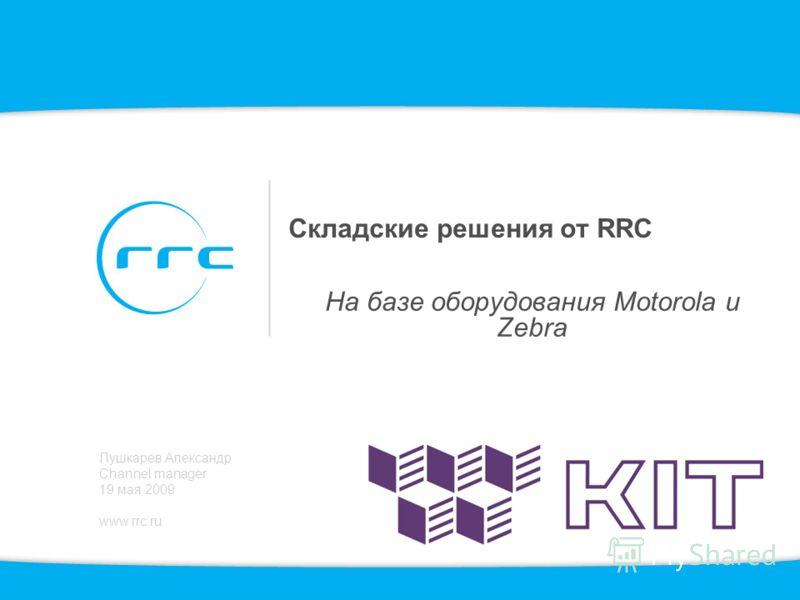Складские решения от RRC На базе оборудования Motorola и Zebra Пушкарев Александр Channel manager 19 мая 2009 www.rrc.ru