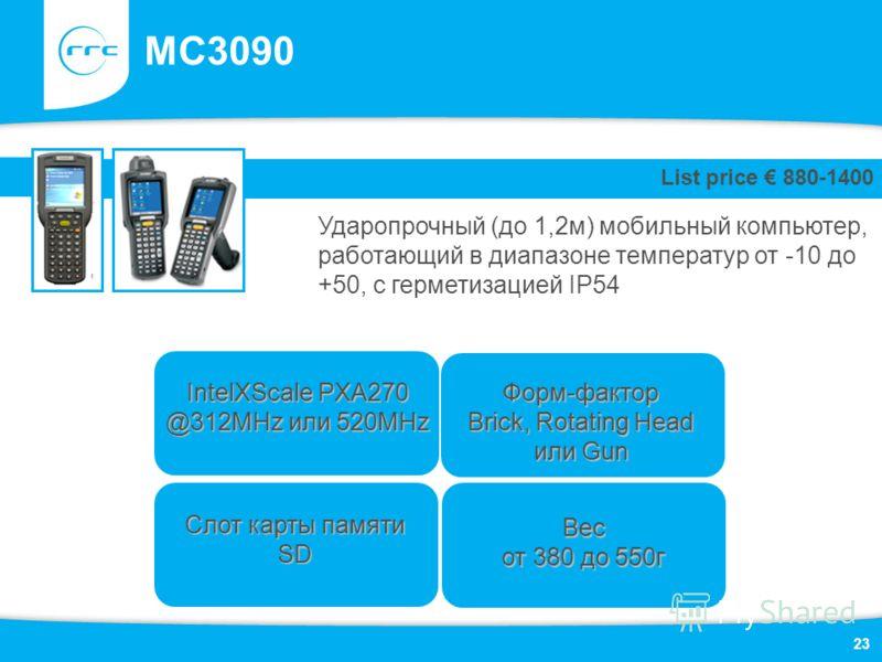 23 MC3090 Ударопрочный (до 1,2м) мобильный компьютер, работающий в диапазоне температур от -10 до +50, с герметизацией IP54 List price 880-1400 Слот карты памяти SD Форм-фактор Brick, Rotating Head или Gun IntelXScale PXA270 @312MHz или 520MHz Вес от
