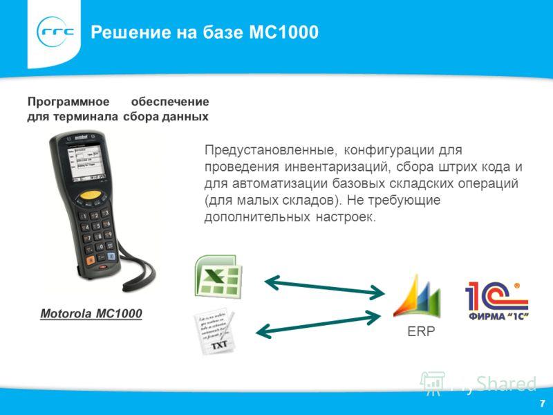 7 Решение на базе MC1000 7 Предустановленные, конфигурации для проведения инвентаризаций, сбора штрих кода и для автоматизации базовых складских операций (для малых складов). Не требующие дополнительных настроек. ERP