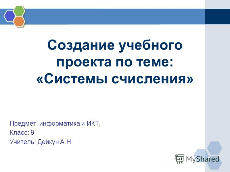 Создание учебного проекта по теме: «Системы счисления» Предмет: информатика и ИКТ, Класс: 9 Учитель: Дейкун А.Н.