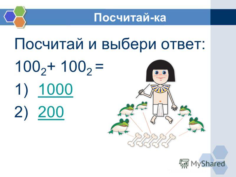 Посчитай-ка Посчитай и выбери ответ: 100 2 + 100 2 = 1)10001000 2)200200