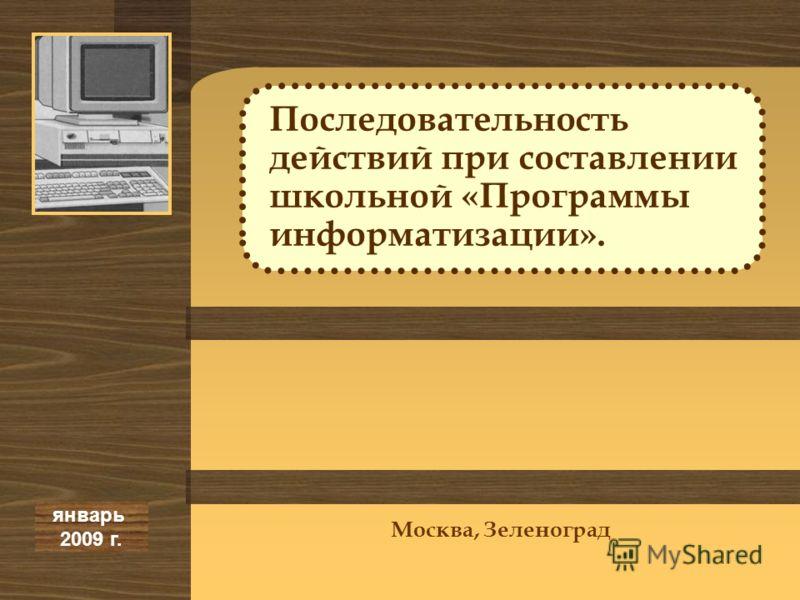 Последовательность действий при составлении школьной «Программы информатизации». январь 2009 г. Москва, Зеленоград
