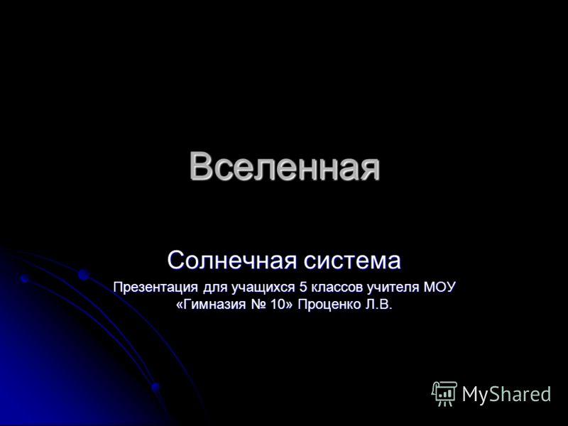 Вселенная Солнечная система Презентация для учащихся 5 классов учителя МОУ «Гимназия 10» Проценко Л.В.