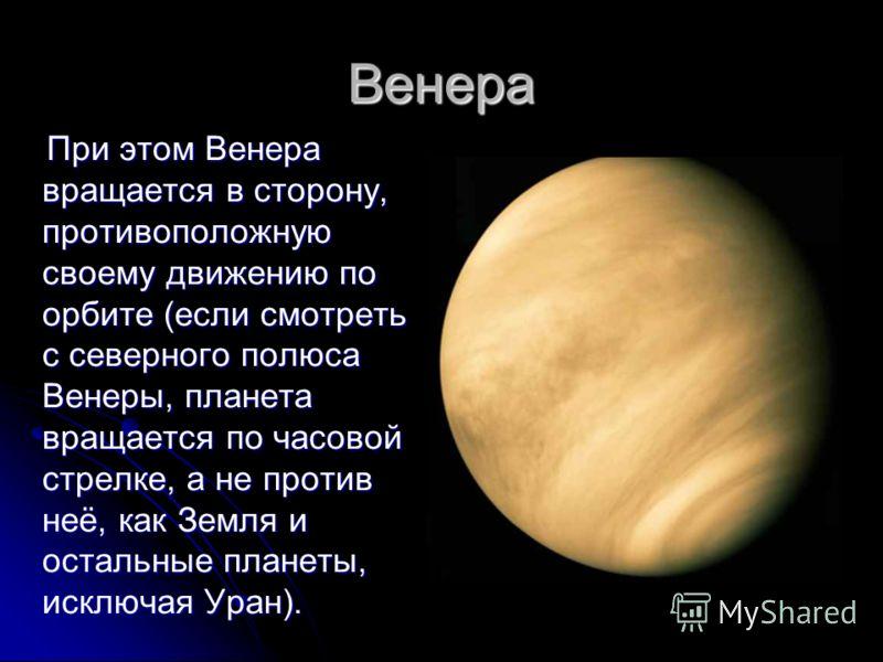 Венера При этом Венера вращается в сторону, противоположную своему движению по орбите (если смотреть с северного полюса Венеры, планета вращается по часовой стрелке, а не против неё, как Земля и остальные планеты, исключая Уран). При этом Венера вращ
