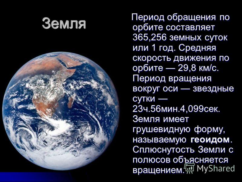 Земля Период обращения по орбите составляет 365,256 земных суток или 1 год. Средняя скорость движения по орбите 29,8 км/с. Период вращения вокруг оси звездные сутки 23ч.56мин.4,099сек. Земля имеет грушевидную форму, называемую геоидом. Сплюснутость З