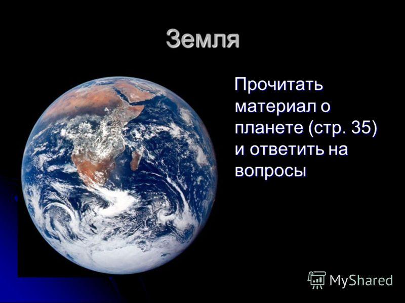 Земля Прочитать материал о планете (стр. 35) и ответить на вопросы Прочитать материал о планете (стр. 35) и ответить на вопросы