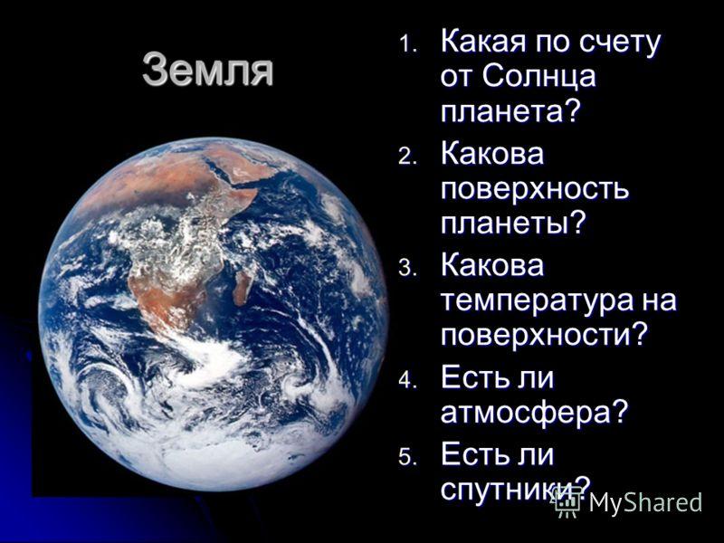 Земля 1. Какая по счету от Солнца планета? 2. Какова поверхность планеты? 3. Какова температура на поверхности? 4. Есть ли атмосфера? 5. Есть ли спутники?