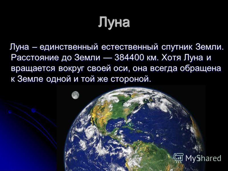 Луна Луна – единственный естественный спутник Земли. Расстояние до Земли 384400 км. Хотя Луна и вращается вокруг своей оси, она всегда обращена к Земле одной и той же стороной. Луна – единственный естественный спутник Земли. Расстояние до Земли 38440
