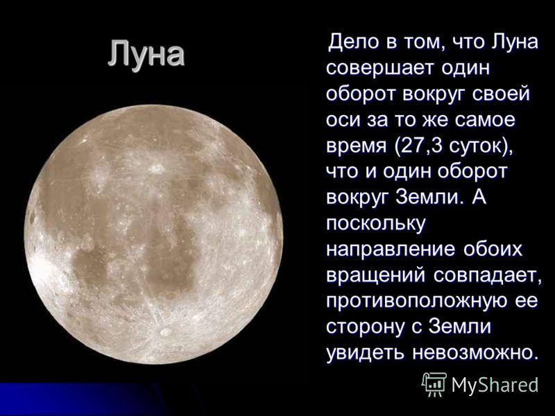 Луна Дело в том, что Луна совершает один оборот вокруг своей оси за то же самое время (27,3 суток), что и один оборот вокруг Земли. А поскольку направление обоих вращений совпадает, противоположную ее сторону с Земли увидеть невозможно. Дело в том, ч