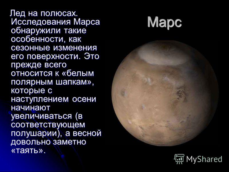Марс Лед на полюсах. Исследования Марса обнаружили такие особенности, как сезонные изменения его поверхности. Это прежде всего относится к «белым полярным шапкам», которые с наступлением осени начинают увеличиваться (в соответствующем полушарии), а в