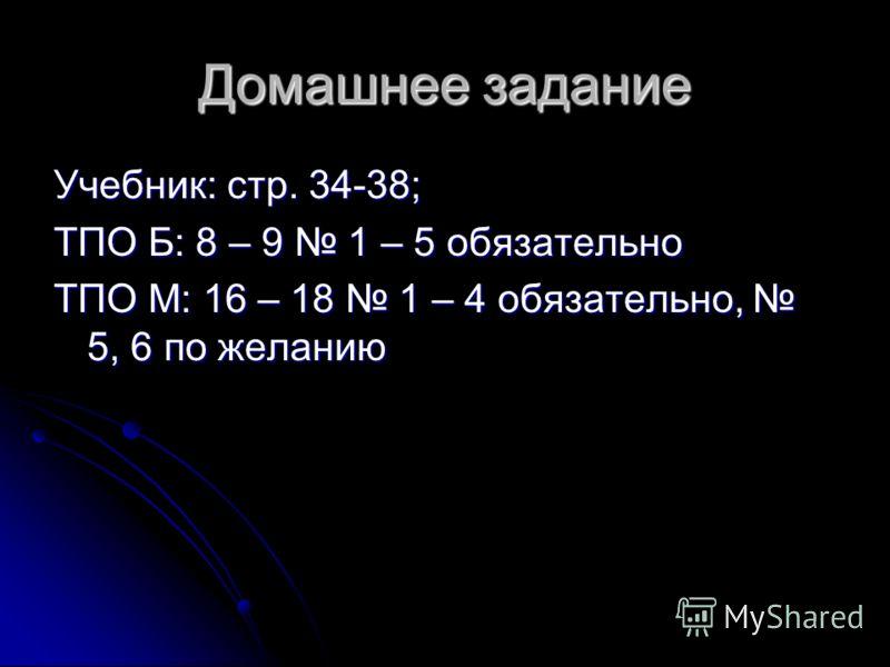 Домашнее задание Учебник: стр. 34-38; ТПО Б: 8 – 9 1 – 5 обязательно ТПО М: 16 – 18 1 – 4 обязательно, 5, 6 по желанию