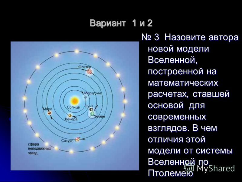 Вариант 1 и 2 3 Назовите автора новой модели Вселенной, построенной на математических расчетах, ставшей основой для современных взглядов. В чем отличия этой модели от системы Вселенной по Птолемею 3 Назовите автора новой модели Вселенной, построенной