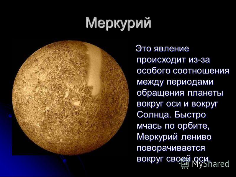 Меркурий Это явление происходит из-за особого соотношения между периодами обращения планеты вокруг оси и вокруг Солнца. Быстро мчась по орбите, Меркурий лениво поворачивается вокруг своей оси. Это явление происходит из-за особого соотношения между пе