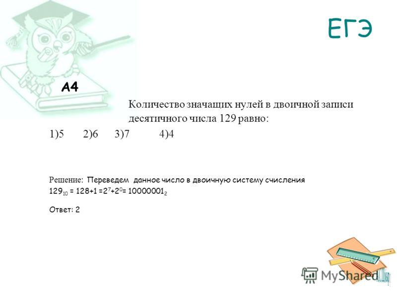 ЕГЭ A4 Количество значащих нулей в двоичной записи десятичного числа 129 равно: 1)5 2)6 3)7 4)4 Решение: Переведем данное число в двоичную систему счисления 129 10 = 128+1 =2 7 +2 0 = 10000001 2 Ответ: 2
