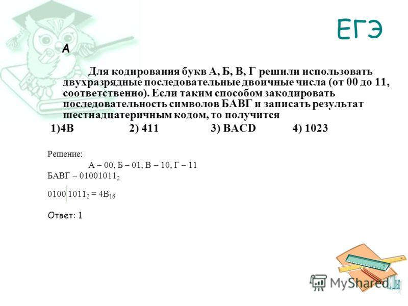 ЕГЭ A Для кодирования букв А, Б, В, Г решили использовать двухразрядные последовательные двоичные числа (от 00 до 11, соответственно). Если таким способом закодировать последовательность символов БАВГ и записать результат шестнадцатеричным кодом, то