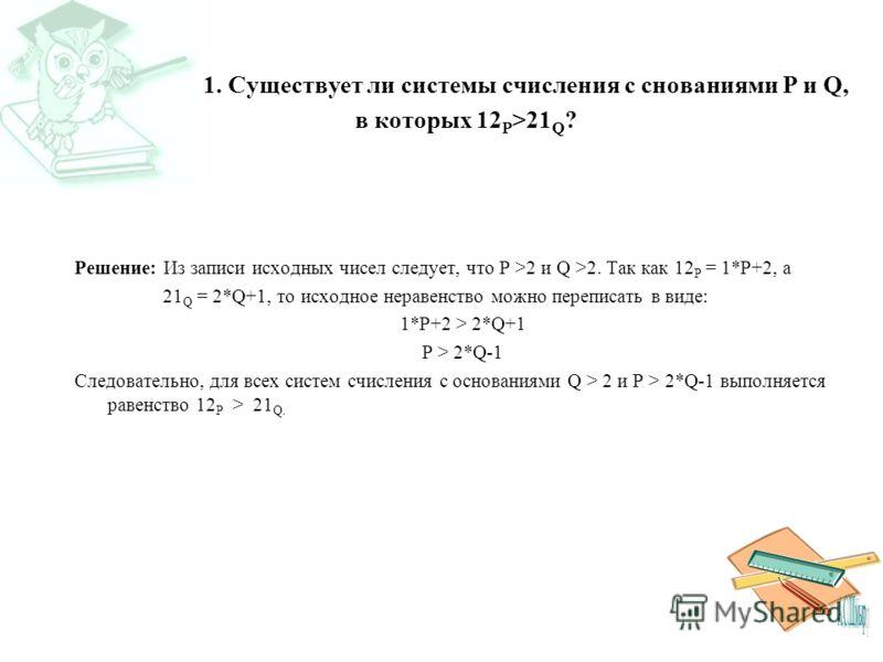 1. Существует ли системы счисления с снованиями P и Q, в которых 12 P >21 Q ? Решение: Из записи исходных чисел следует, что P >2 и Q >2. Так как 12 P = 1*P+2, а 21 Q = 2*Q+1, то исходное неравенство можно переписать в виде: 1*P+2 > 2*Q+1 P > 2*Q-1 С