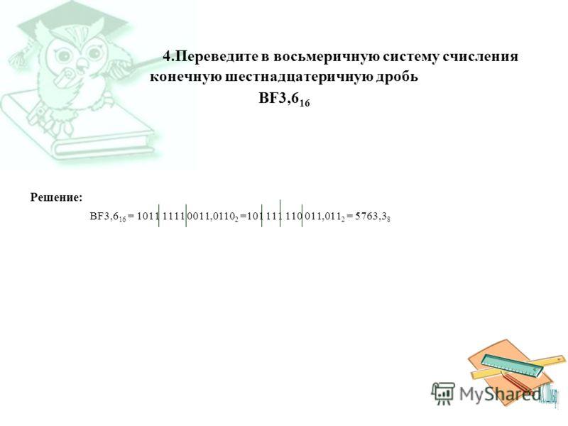 4.Переведите в восьмеричную систему счисления конечную шестнадцатеричную дробь BF3,6 16 Решение: BF3,6 16 = 1011 1111 0011,0110 2 =101 111 110 011,011 2 = 5763,3 8