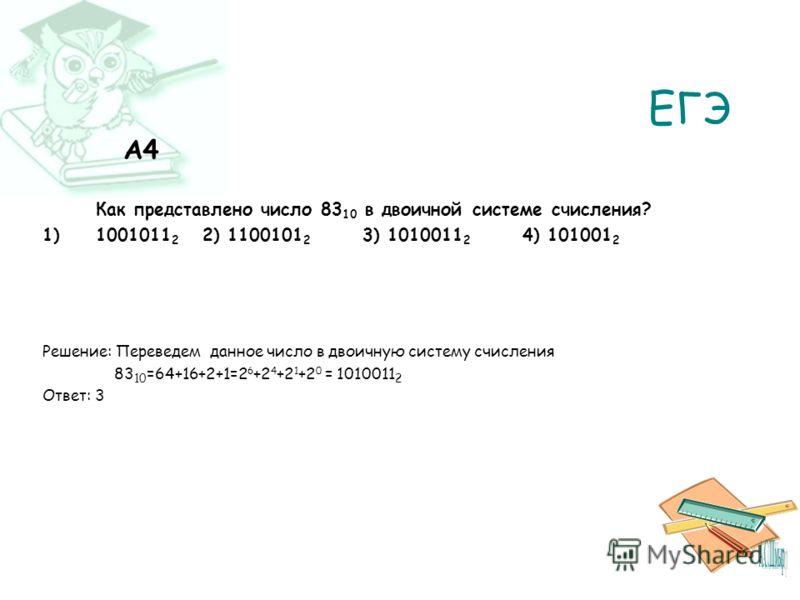 ЕГЭ A4 Как представлено число 83 10 в двоичной системе счисления? 1)1001011 2 2) 1100101 2 3) 1010011 2 4) 101001 2 Решение: Переведем данное число в двоичную систему счисления 83 10 =64+16+2+1=2 6 +2 4 +2 1 +2 0 = 1010011 2 Ответ: 3