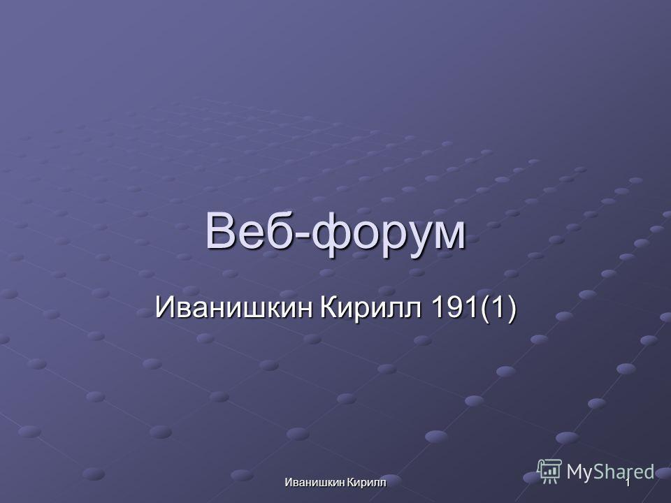 Иванишкин Кирилл 1 Веб-форум Иванишкин Кирилл 191(1)