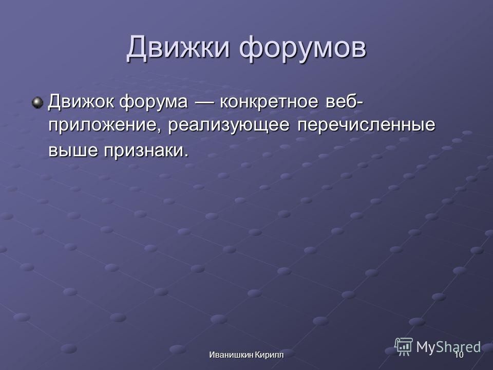 10Иванишкин Кирилл Движки форумов Движок форума конкретное веб- приложение, реализующее перечисленные выше признаки.