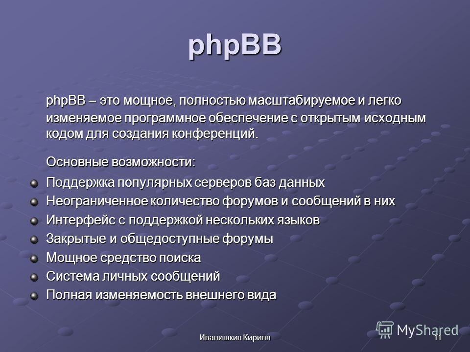 11Иванишкин Кирилл phpBB phpBB – это мощное, полностью масштабируемое и легко изменяемое программное обеспечение с открытым исходным кодом для создания конференций. Основные возможности: Поддержка популярных серверов баз данных Неограниченное количес