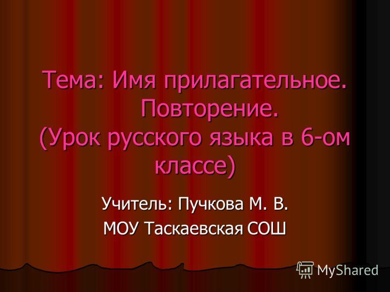 Тема: Имя прилагательное. Повторение. (Урок русского языка в 6-ом классе) Учитель: Пучкова М. В. МОУ Таскаевская СОШ