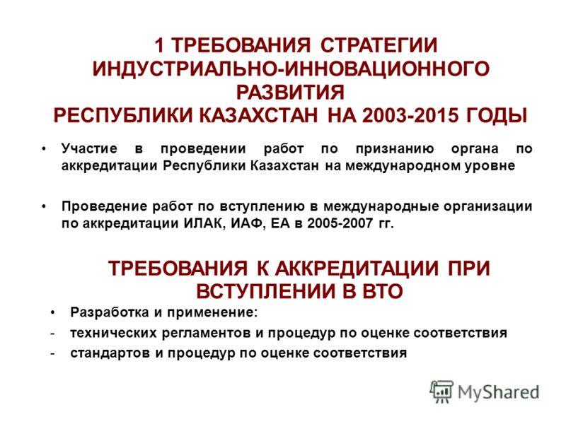 Участие в проведении работ по признанию органа по аккредитации Республики Казахстан на международном уровне Проведение работ по вступлению в международные организации по аккредитации ИЛАК, ИАФ, ЕА в 2005-2007 гг. 1 ТРЕБОВАНИЯ СТРАТЕГИИ ИНДУСТРИАЛЬНО-