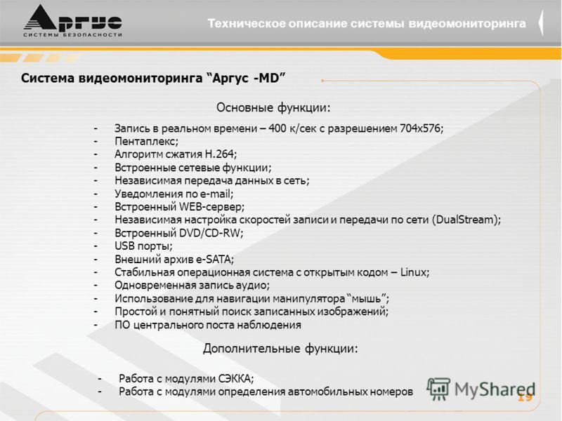 Система видеомониторинга Аргус -MD -Запись в реальном времени – 400 к/сек с разрешением 704х576; -Пентаплекс; -Алгоритм сжатия Н.264; -Встроенные сетевые функции; -Независимая передача данных в сеть; -Уведомления по e-mail; -Встроенный WEB-сервер; -Н