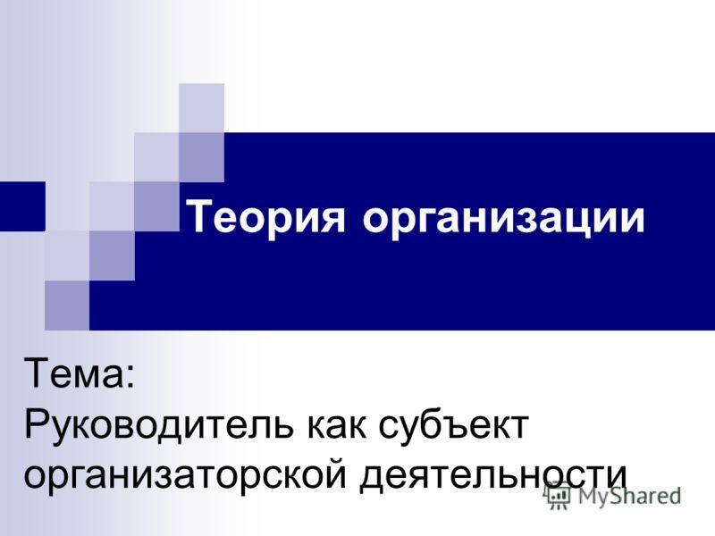 Тема: Руководитель как субъект организаторской деятельности Теория организации