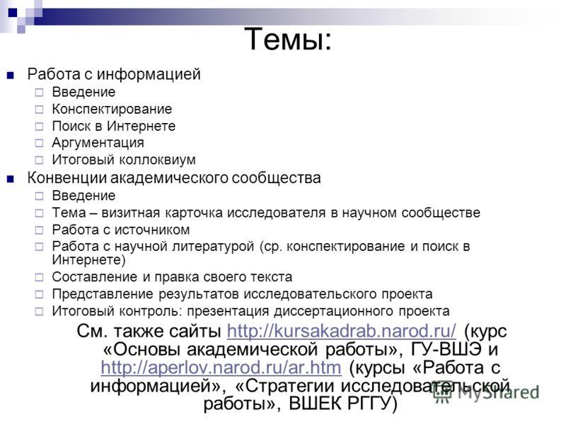 Темы: Работа с информацией Введение Конспектирование Поиск в Интернете Аргументация Итоговый коллоквиум Конвенции академического сообщества Введение Тема – визитная карточка исследователя в научном сообществе Работа с источником Работа с научной лите