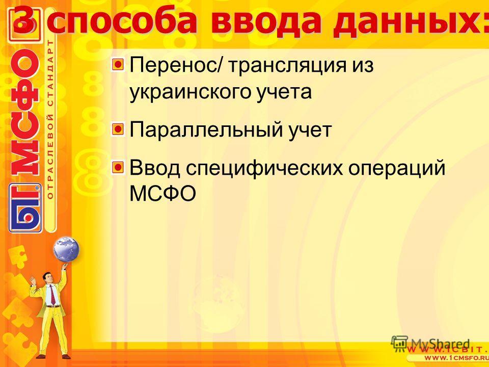 Перенос/ трансляция из украинского учета Параллельный учет Ввод специфических операций МСФО 3 способа ввода данных: