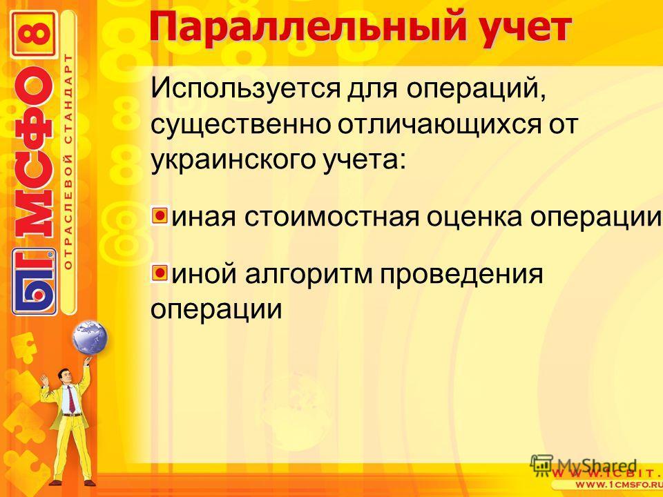 Используется для операций, существенно отличающихся от украинского учета: иная стоимостная оценка операции иной алгоритм проведения операции Параллельный учет