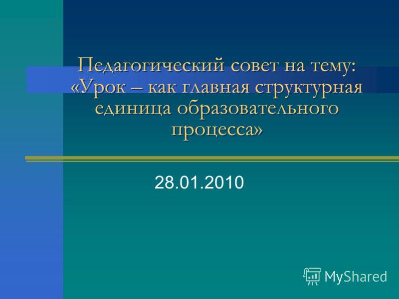 Педагогический совет на тему: «Урок – как главная структурная единица образовательного процесса» 28.01.2010