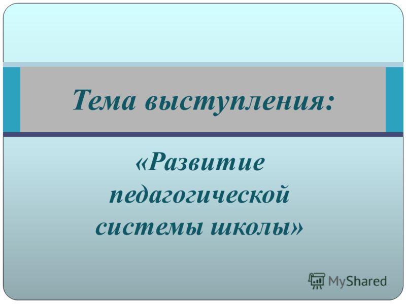 «Развитие педагогической системы школы» Тема выступления: