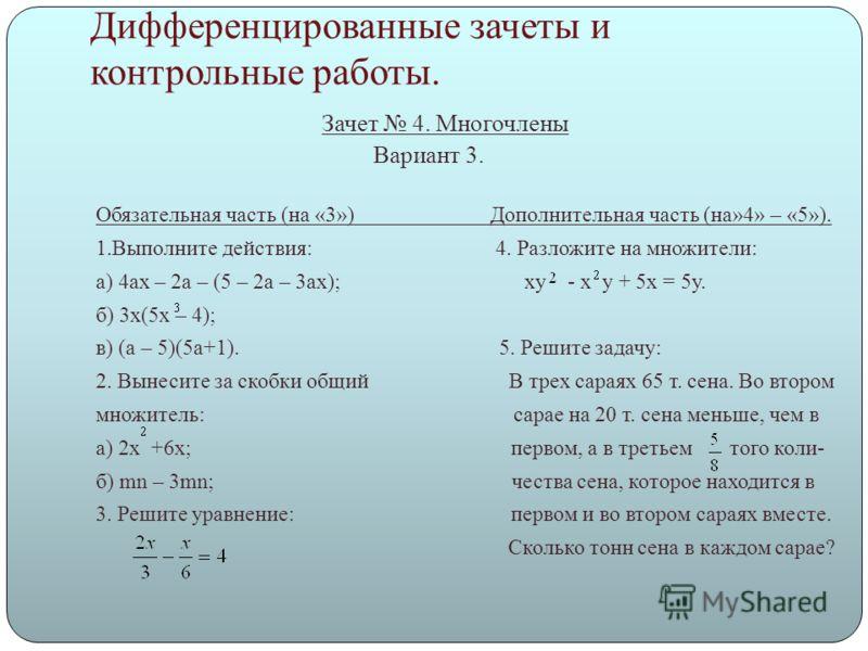Дифференцированные зачеты и контрольные работы. Зачет 4. Многочлены Вариант 3. Обязательная часть (на «3») Дополнительная часть (на»4» – «5»). 1.Выполните действия: 4. Разложите на множители: а) 4ах – 2а – (5 – 2а – 3ах); xy - x y + 5x = 5y. б) 3х(5х