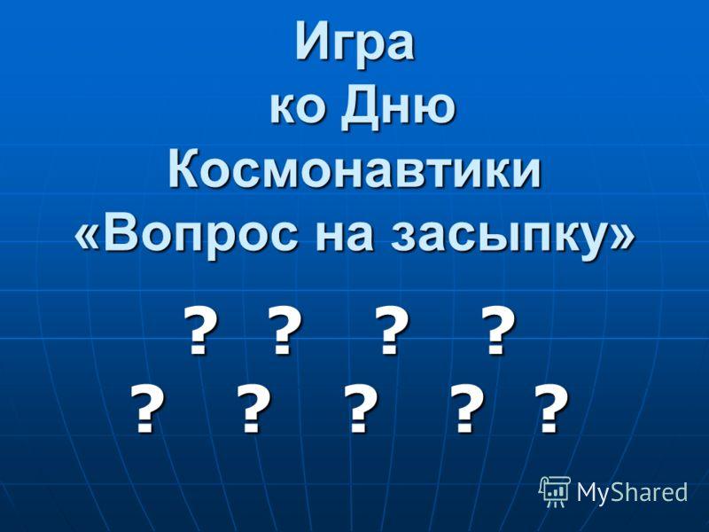 Игра ко Дню Космонавтики «Вопрос на засыпку» ? ? ? ? ? ? ? ? ?