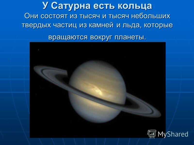 У Сатурна есть кольца Они состоят из тысяч и тысяч небольших твердых частиц из камней и льда, которые вращаются вокруг планеты.
